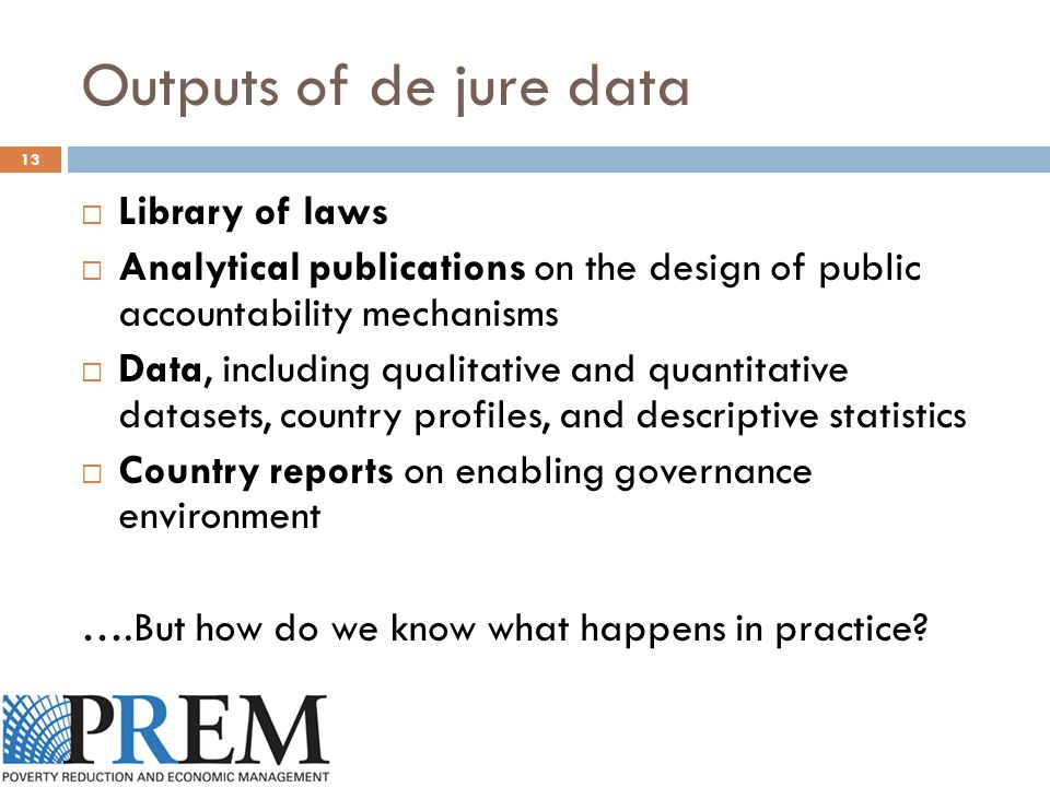 Outputs of de jure data 13  Library of laws  Analytical publications on the design of public accountability mechanisms  Data, including qualitative and quantitative datasets, country profiles, and descriptive statistics  Country reports on enabling governance environment ….But how do we know what happens in practice