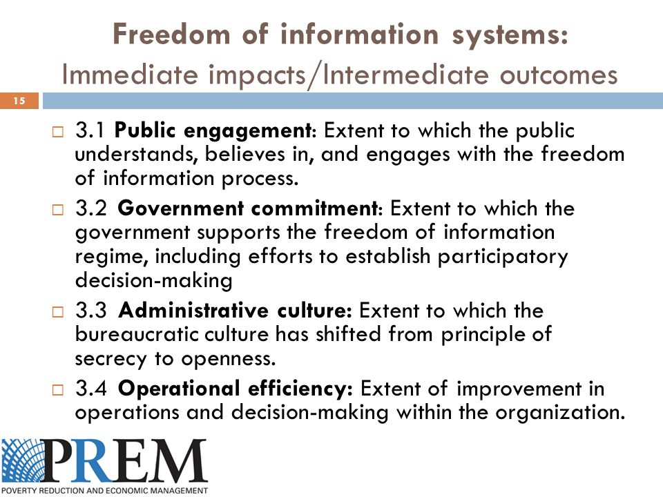 Freedom of information systems: Immediate impacts/Intermediate outcomes 15  3.1 Public engagement: Extent to which the public understands, believes in, and engages with the freedom of information process.