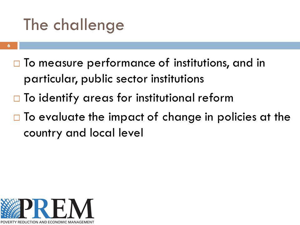 The challenge  To measure performance of institutions, and in particular, public sector institutions  To identify areas for institutional reform  To evaluate the impact of change in policies at the country and local level 6
