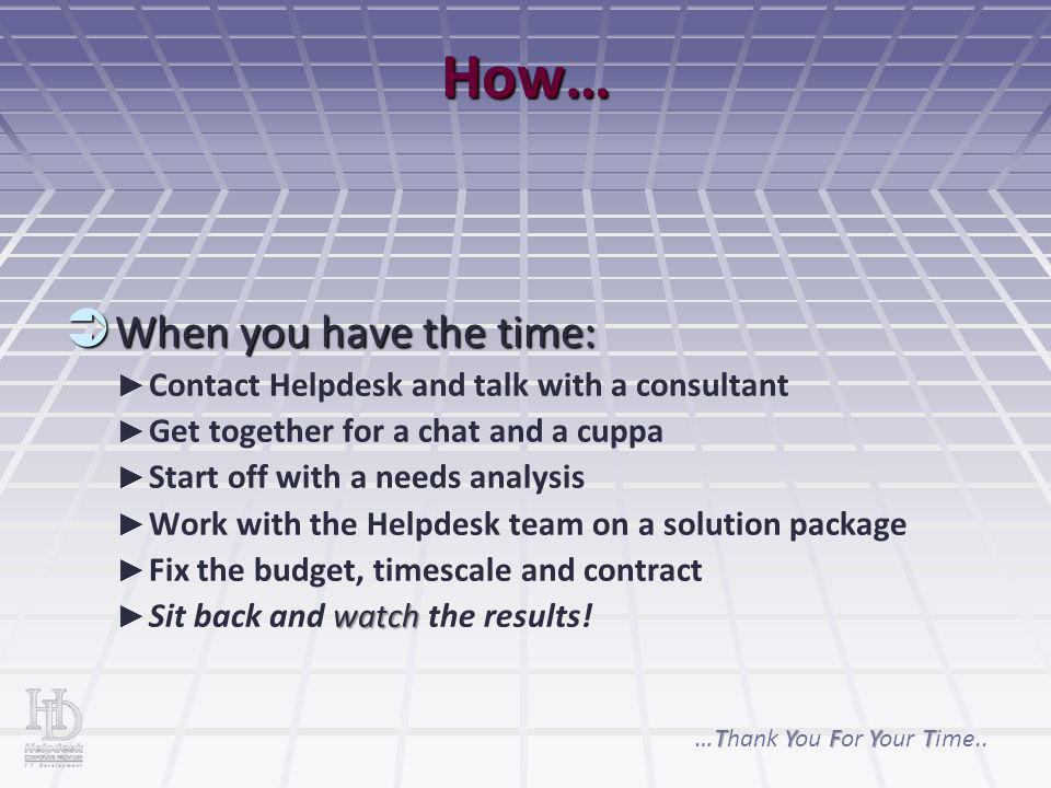 How…  When you have the time: ► ► Contact Helpdesk and talk with a consultant ► ► Get together for a chat and a cuppa ► ► Start off with a needs anal
