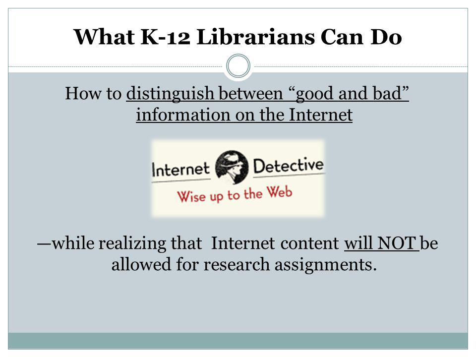 What K-12 Librarians Can Do How to distinguish between good and bad information on the Internetdistinguish between good and bad information on the Internet —while realizing that Internet content will NOT be allowed for research assignments.