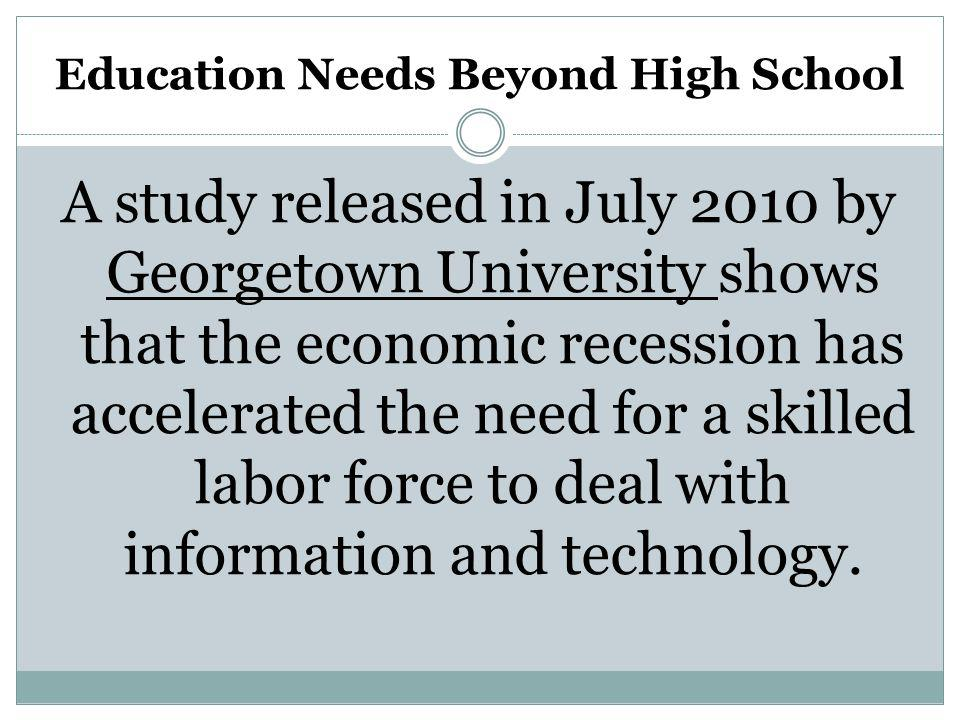 Education Needs Beyond High School A study released in July 2010 by Georgetown University shows that the economic recession has accelerated the need for a skilled labor force to deal with information and technology.
