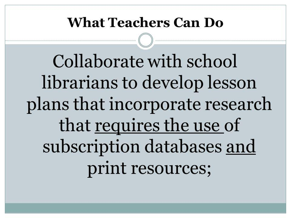 What Teachers Can Do Collaborate with school librarians to develop lesson plans that incorporate research that requires the use of subscription databases and print resources;