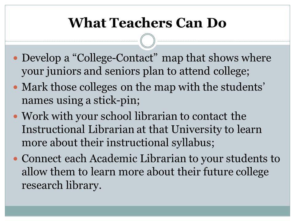 What Teachers Can Do Develop a College-Contact map that shows where your juniors and seniors plan to attend college; Mark those colleges on the map with the students' names using a stick-pin; Work with your school librarian to contact the Instructional Librarian at that University to learn more about their instructional syllabus; Connect each Academic Librarian to your students to allow them to learn more about their future college research library.