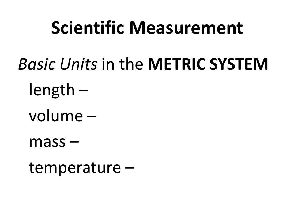 Scientific Measurement Basic Units in the METRIC SYSTEM length – volume – mass – temperature –