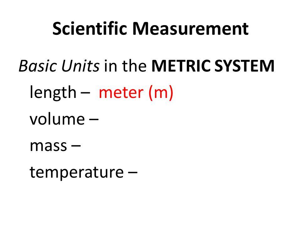 Scientific Measurement Basic Units in the METRIC SYSTEM length – meter (m) volume – mass – temperature –