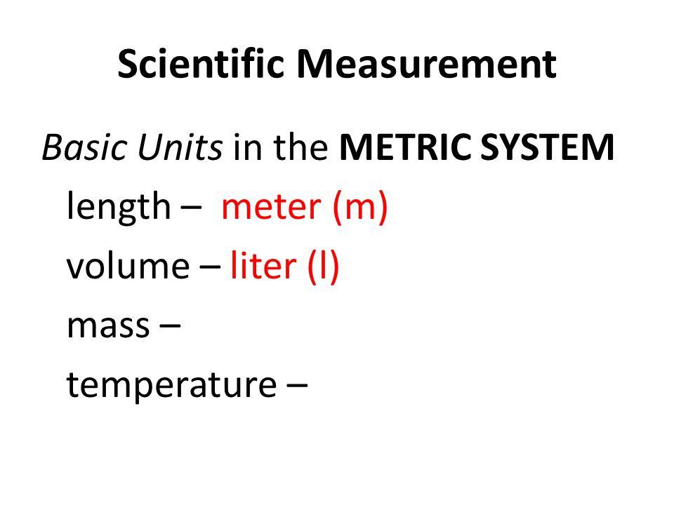Scientific Measurement Basic Units in the METRIC SYSTEM length – meter (m) volume – liter (l) mass – temperature –
