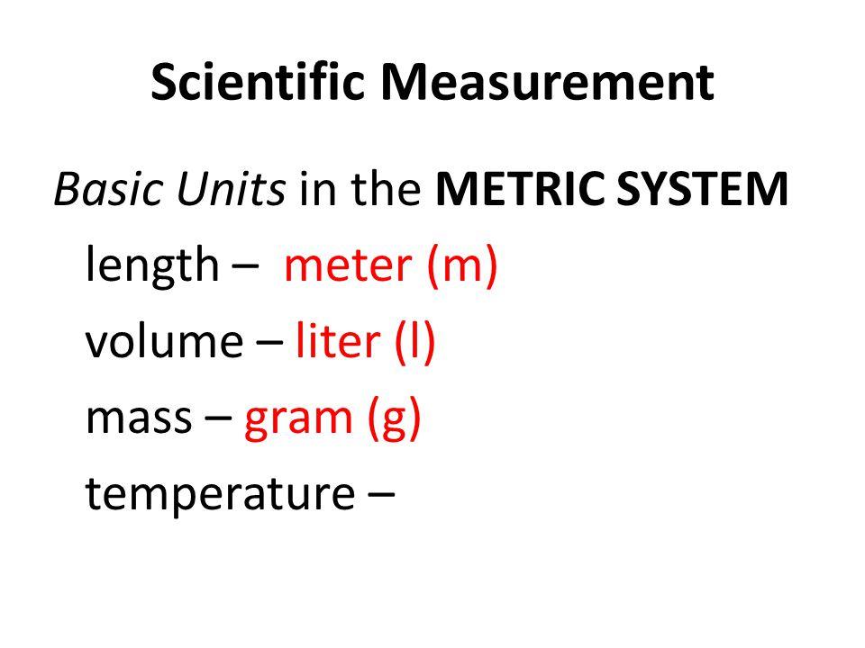 Scientific Measurement Basic Units in the METRIC SYSTEM length – meter (m) volume – liter (l) mass – gram (g) temperature –