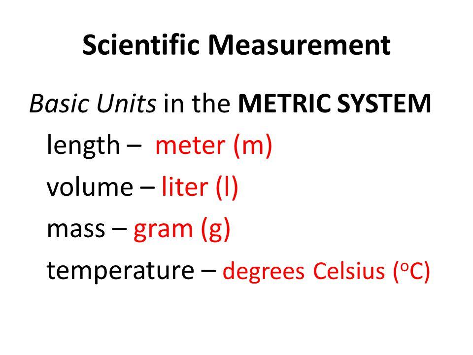 Scientific Measurement Basic Units in the METRIC SYSTEM length – meter (m) volume – liter (l) mass – gram (g) temperature – degrees Celsius ( o C)