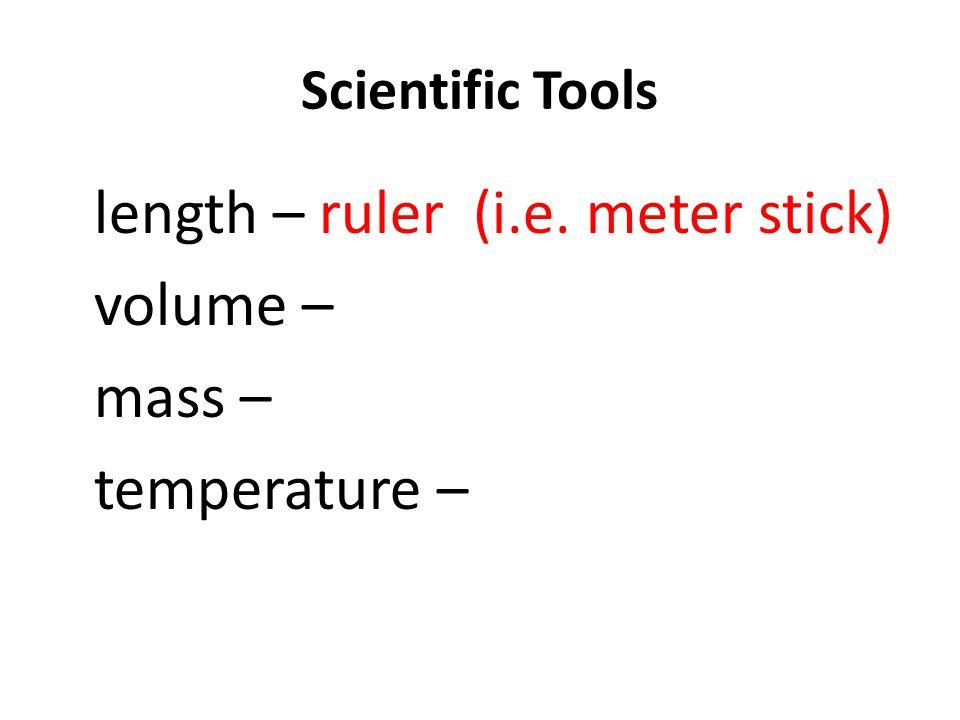 Scientific Tools length – ruler (i.e. meter stick) volume – mass – temperature –