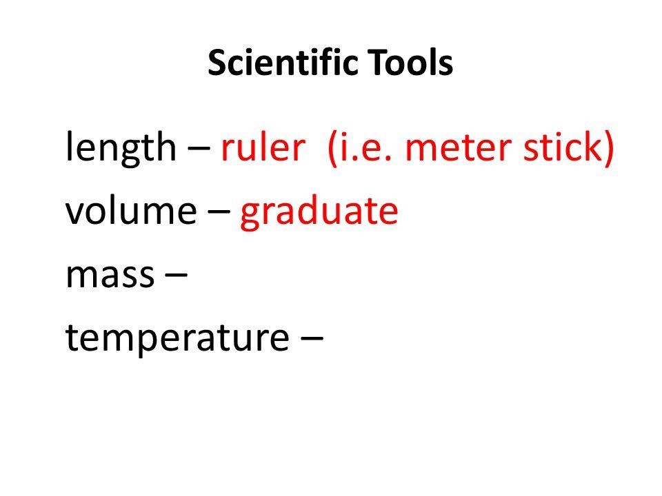 Scientific Tools length – ruler (i.e. meter stick) volume – graduate mass – temperature –