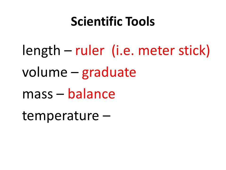 Scientific Tools length – ruler (i.e. meter stick) volume – graduate mass – balance temperature –