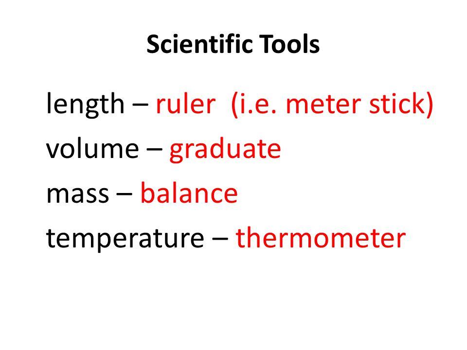 Scientific Tools length – ruler (i.e. meter stick) volume – graduate mass – balance temperature – thermometer