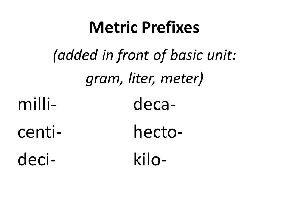 Metric Prefixes (added in front of basic unit: gram, liter, meter) milli-deca- centi-hecto- deci-kilo-