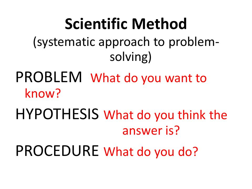 Scientific Method (systematic approach to problem- solving) PROBLEM What do you want to know? HYPOTHESIS What do you think the answer is? PROCEDURE Wh