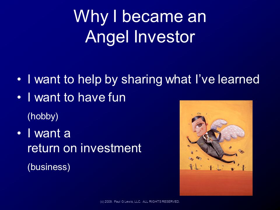 Why I became an Angel Investor I want to help by sharing what I've learned I want to have fun (hobby) I want a return on investment (business) (c) 200