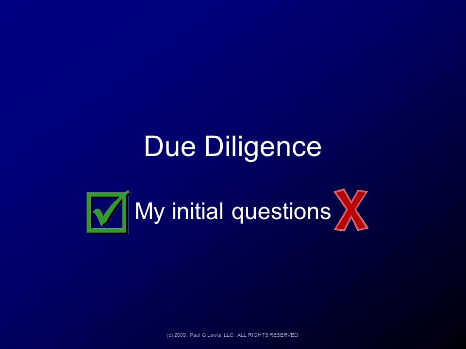 Due Diligence My initial questions (c) 2009. Paul G Lewis, LLC. ALL RIGHTS RESERVED.