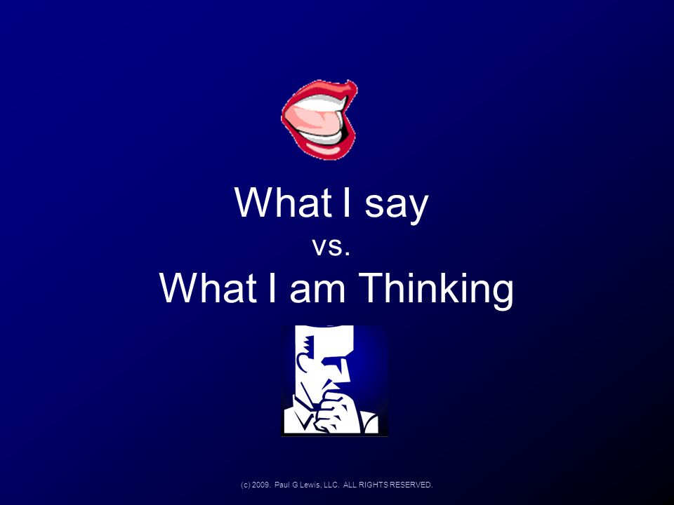 What I say vs. What I am Thinking (c) 2009. Paul G Lewis, LLC. ALL RIGHTS RESERVED.