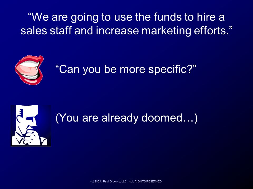 """We are going to use the funds to hire a sales staff and increase marketing efforts."" ""Can you be more specific?"" (You are already doomed…) (c) 2009."