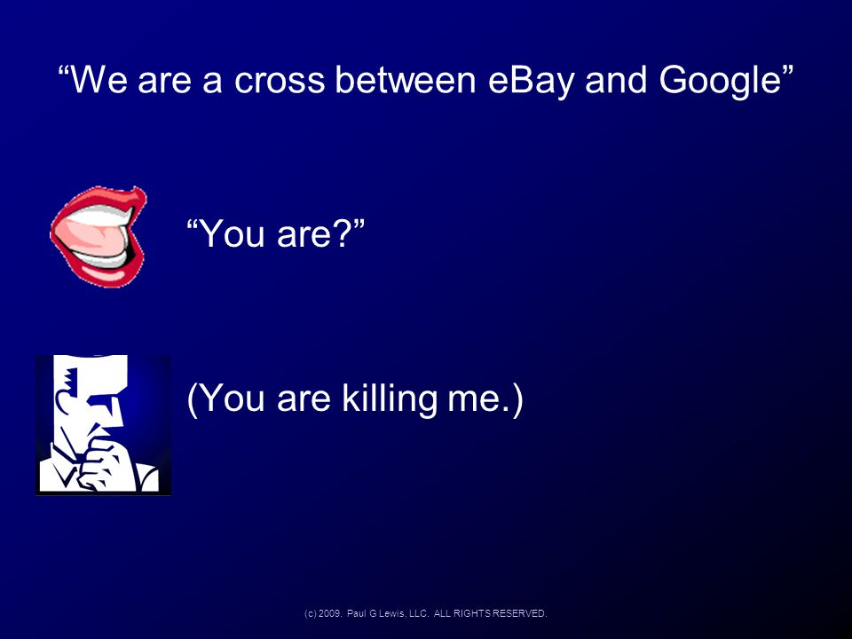 """We are a cross between eBay and Google"" ""You are?"" (You are killing me.) (c) 2009. Paul G Lewis, LLC. ALL RIGHTS RESERVED."