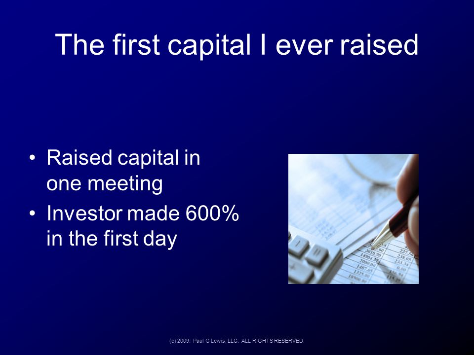 The first capital I ever raised Raised capital in one meeting Investor made 600% in the first day (c) 2009. Paul G Lewis, LLC. ALL RIGHTS RESERVED.