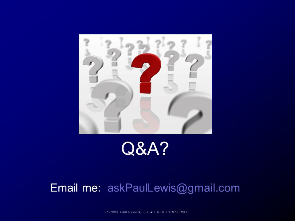 Q&A? Email me: askPaulLewis@gmail.com (c) 2009. Paul G Lewis, LLC. ALL RIGHTS RESERVED.