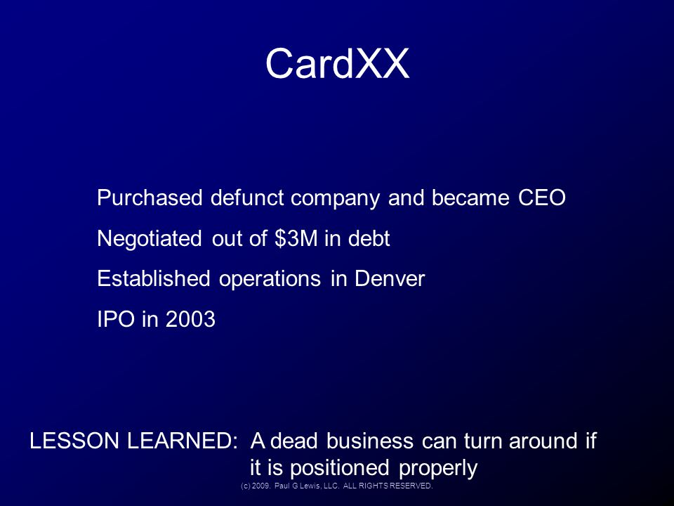CardXX Purchased defunct company and became CEO Negotiated out of $3M in debt Established operations in Denver IPO in 2003 LESSON LEARNED: A dead busi
