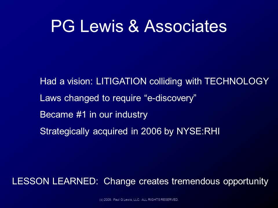 "PG Lewis & Associates Had a vision: LITIGATION colliding with TECHNOLOGY Laws changed to require ""e-discovery"" Became #1 in our industry Strategically"