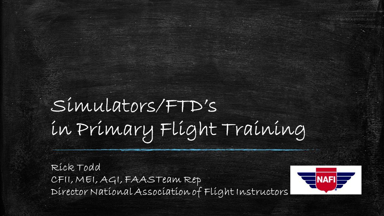 Simulators/FTD's in Primary Flight Training Rick Todd CFII, MEI, AGI, FAASTeam Rep Director National Association of Flight Instructors