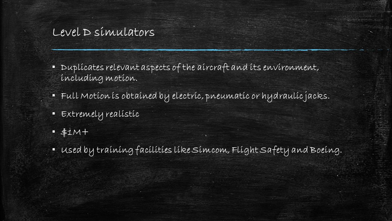 Level D simulators ▪ Duplicates relevant aspects of the aircraft and its environment, including motion.