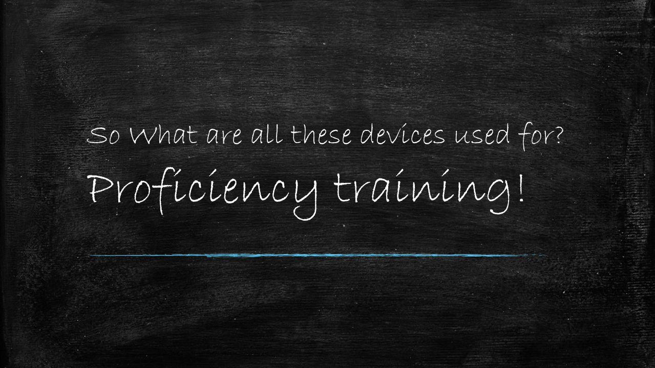 So What are all these devices used for Proficiency training!