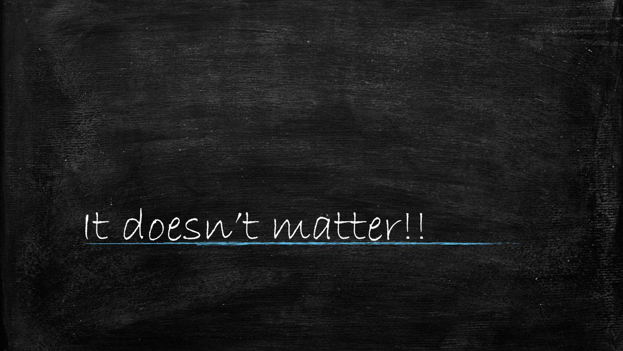 It doesn't matter!!