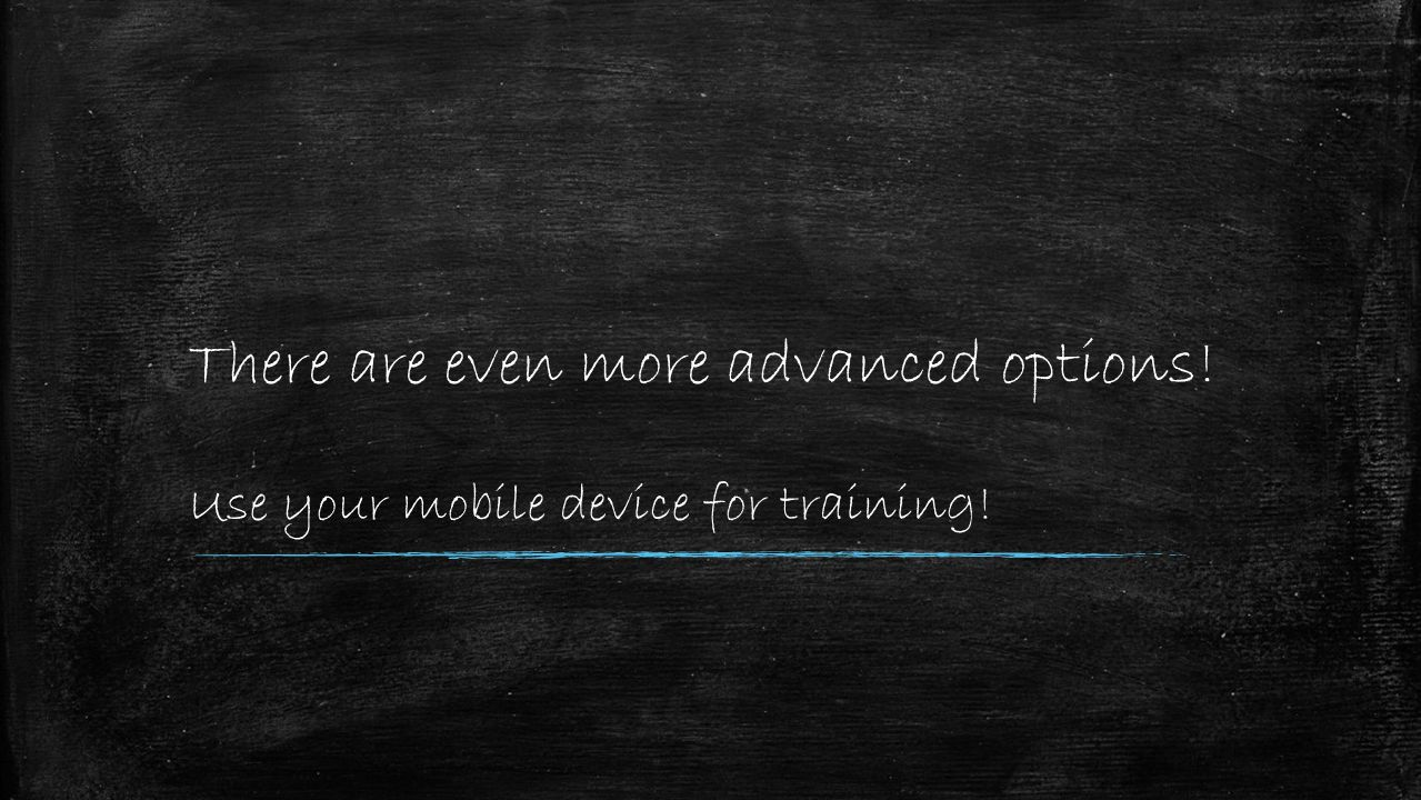 There are even more advanced options! Use your mobile device for training!