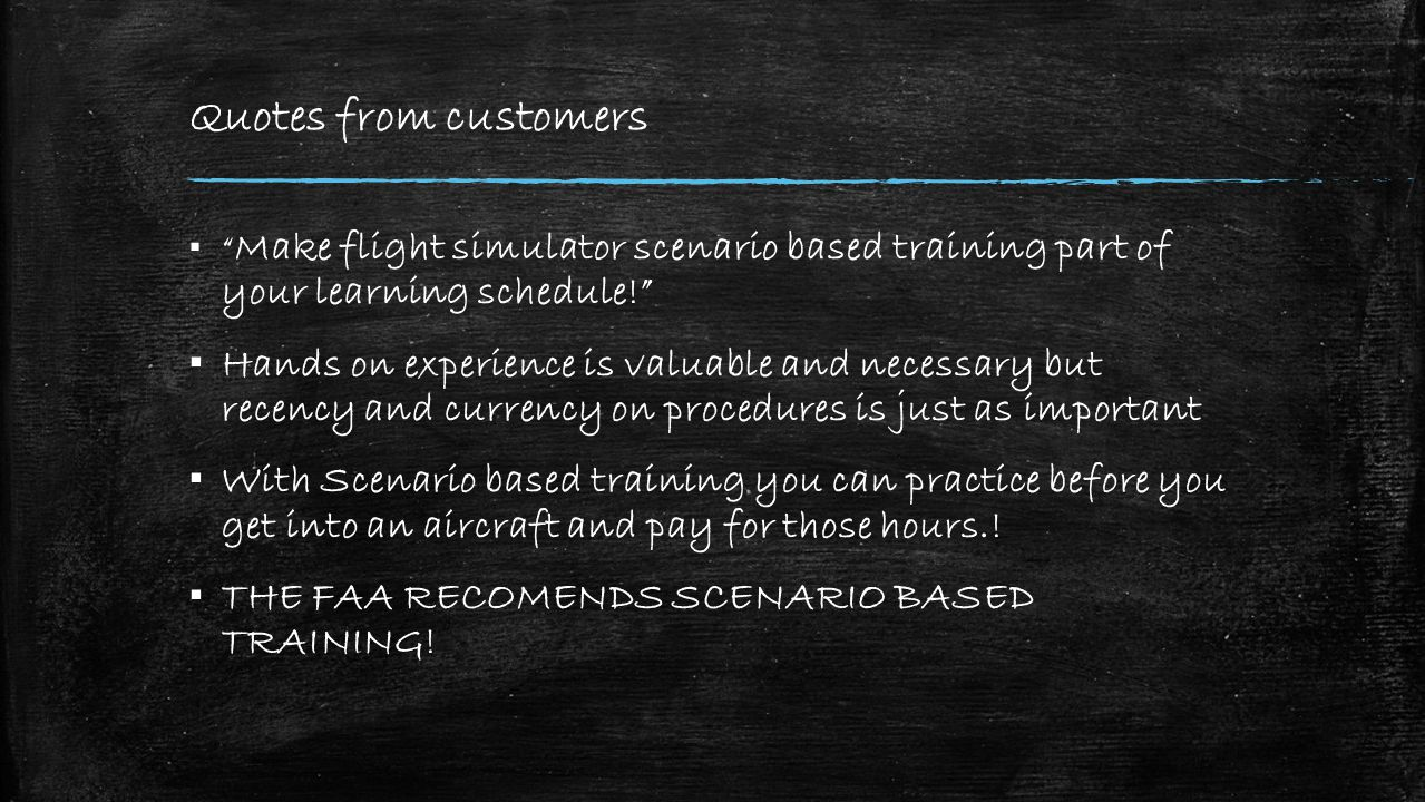 Quotes from customers ▪ Make flight simulator scenario based training part of your learning schedule! ▪ Hands on experience is valuable and necessary but recency and currency on procedures is just as important ▪ With Scenario based training you can practice before you get into an aircraft and pay for those hours..
