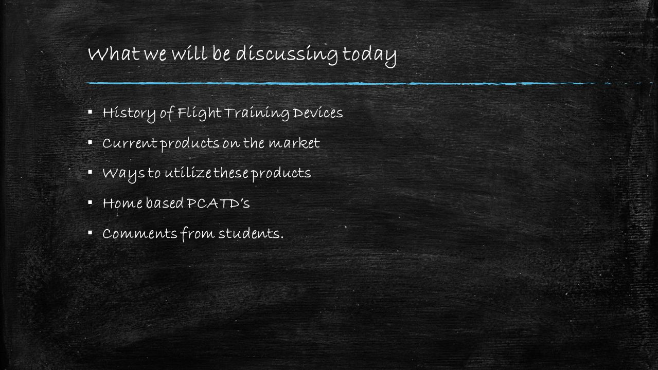 What we will be discussing today ▪ History of Flight Training Devices ▪ Current products on the market ▪ Ways to utilize these products ▪ Home based PCATD's ▪ Comments from students.