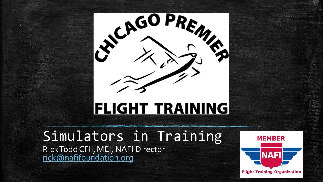 Simulators in Training Rick Todd CFII, MEI, NAFI Director rick@nafifoundation.org