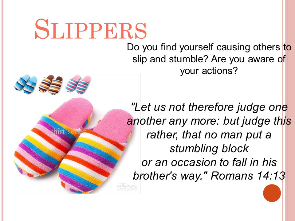 S LIPPERS Do you find yourself causing others to slip and stumble? Are you aware of your actions?