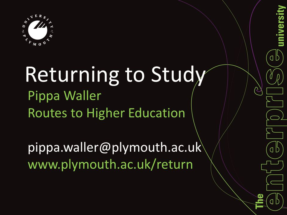 Returning to Study Pippa Waller Routes to Higher Education pippa.waller@plymouth.ac.uk www.plymouth.ac.uk/return