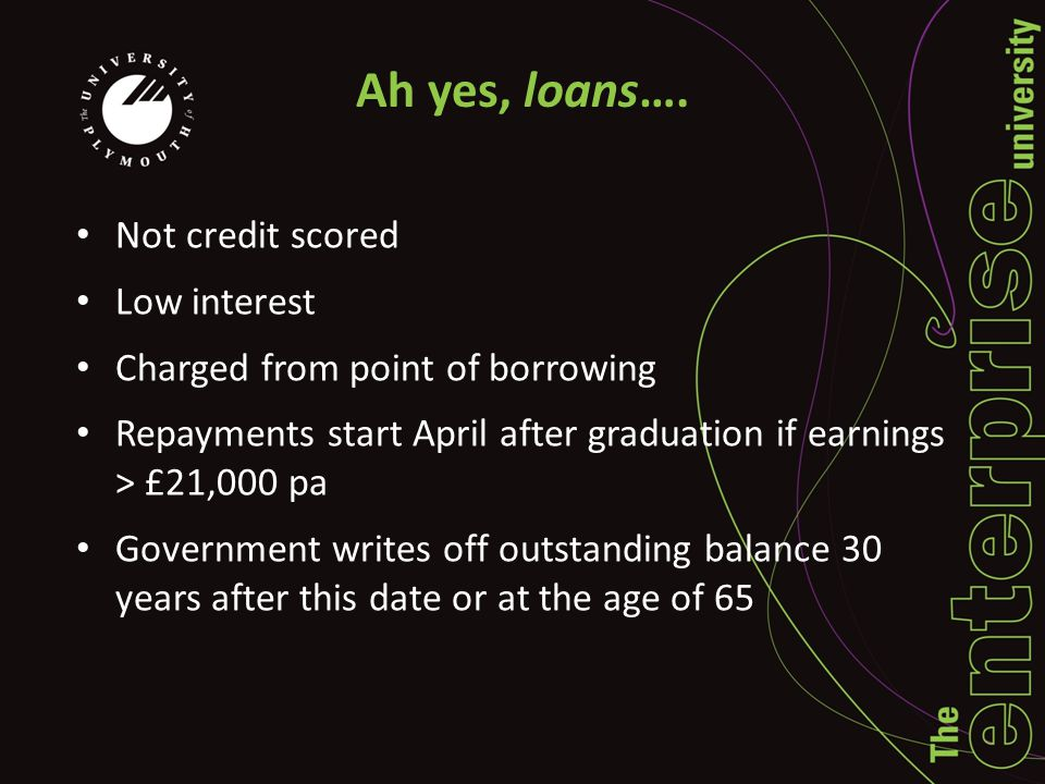 Ah yes, loans…. Not credit scored Low interest Charged from point of borrowing Repayments start April after graduation if earnings > £21,000 pa Govern