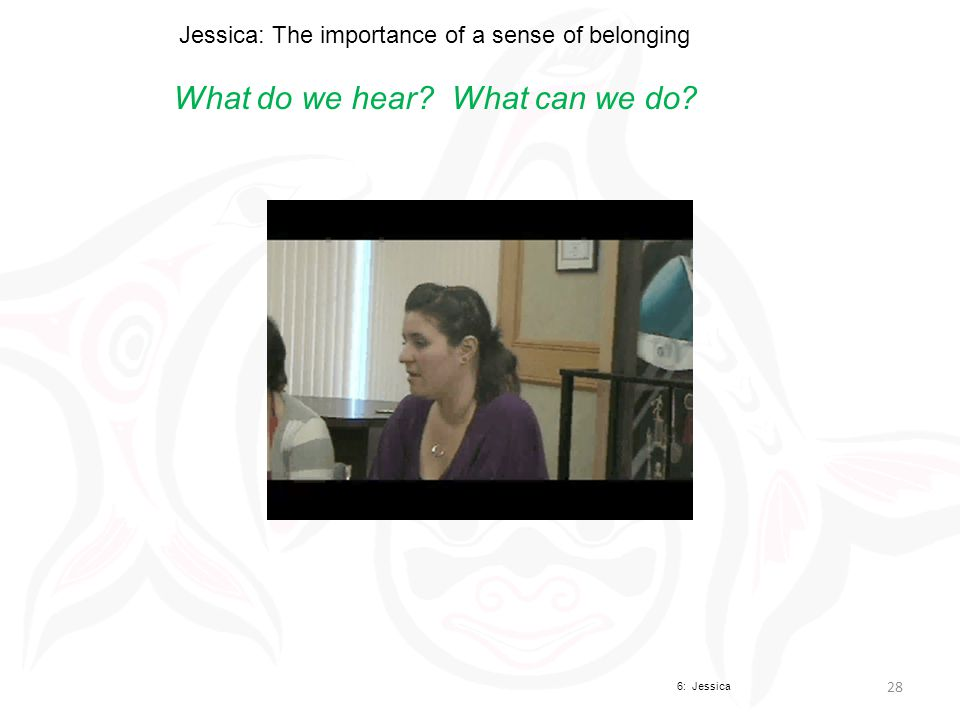 Jessica: The importance of a sense of belonging What do we hear What can we do 6: Jessica 28