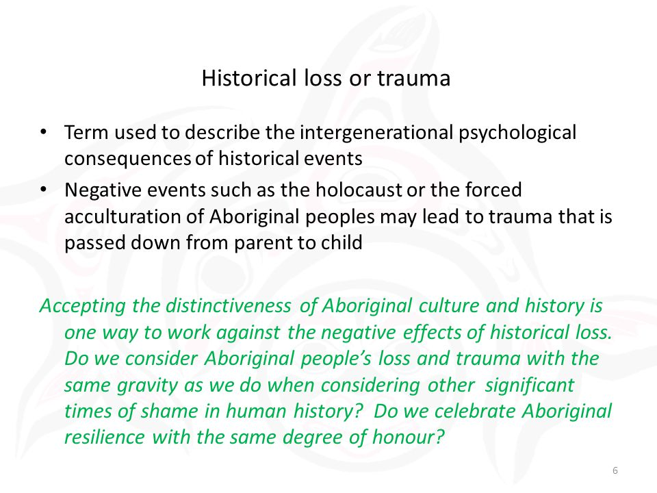 Term used to describe the intergenerational psychological consequences of historical events Negative events such as the holocaust or the forced acculturation of Aboriginal peoples may lead to trauma that is passed down from parent to child Accepting the distinctiveness of Aboriginal culture and history is one way to work against the negative effects of historical loss.