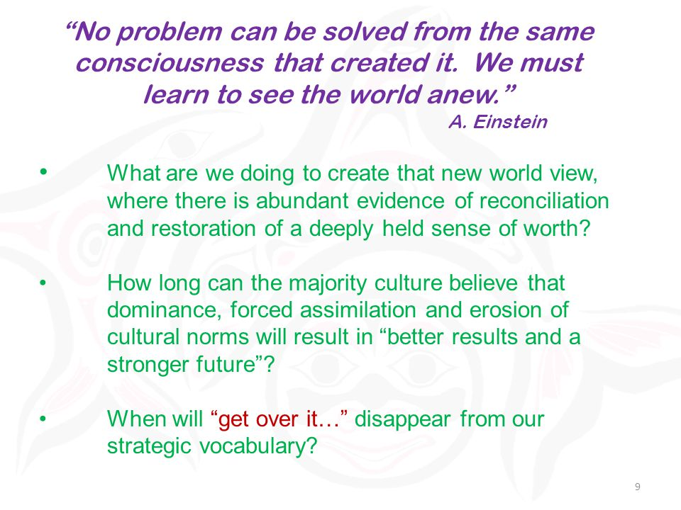 9 No problem can be solved from the same consciousness that created it.