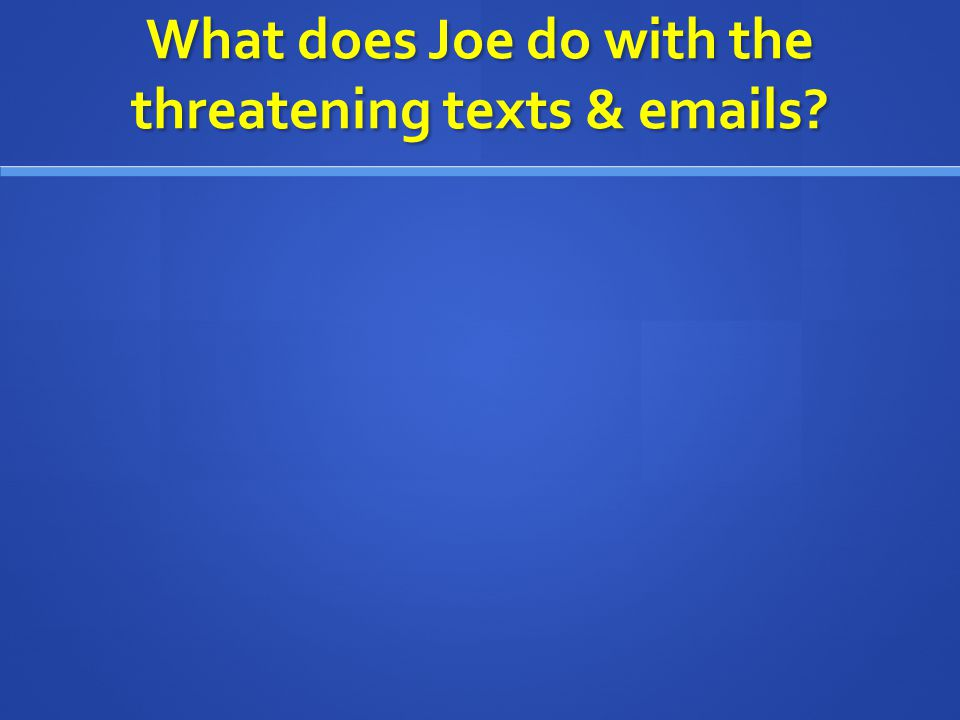 What does Joe do with the threatening texts & emails?