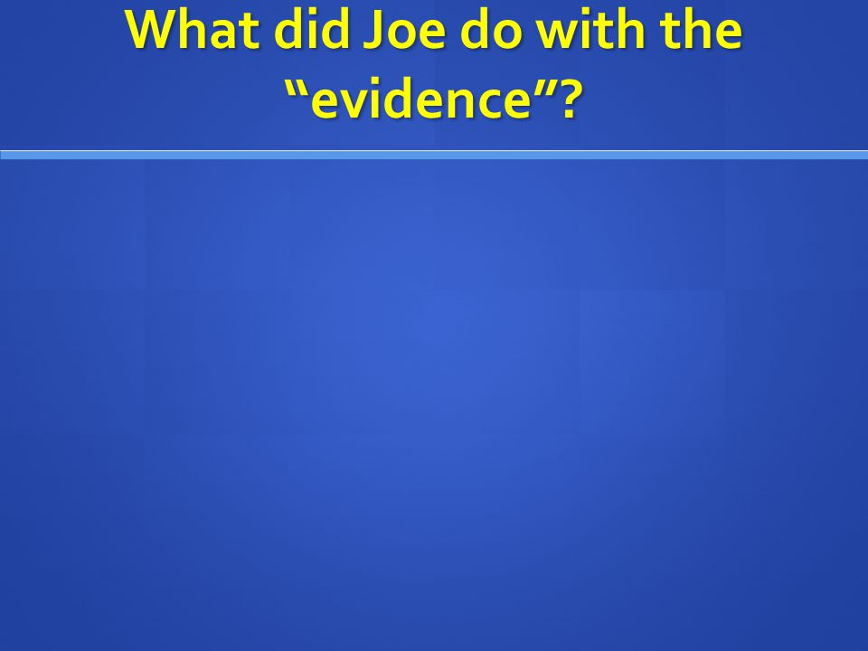 What did Joe do with the evidence