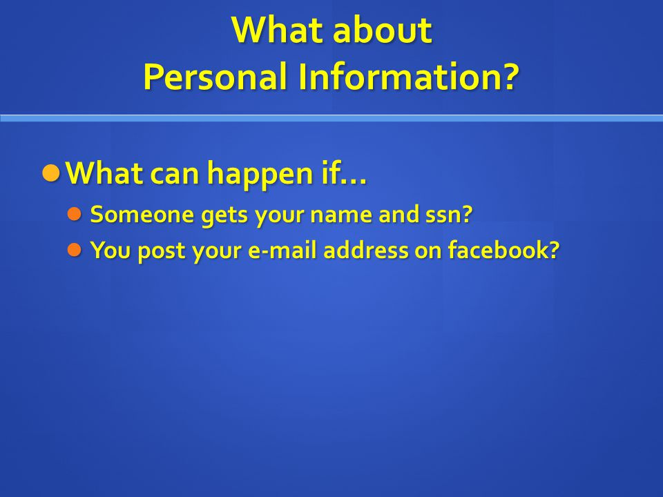 What about Personal Information? What can happen if… What can happen if… Someone gets your name and ssn? Someone gets your name and ssn? You post your