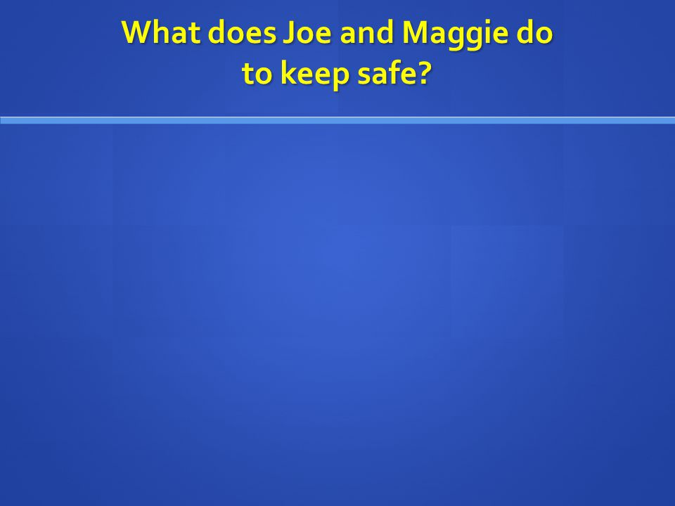What does Joe and Maggie do to keep safe?