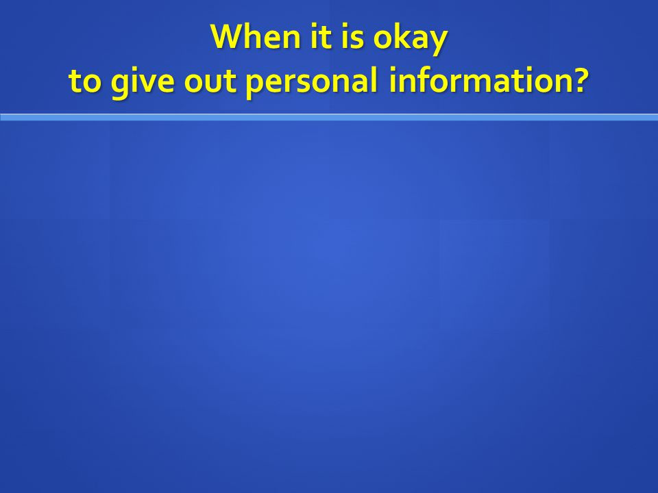 When it is okay to give out personal information?