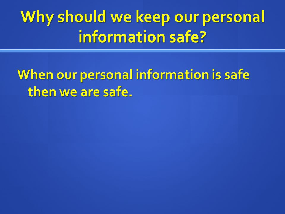 Why should we keep our personal information safe? When our personal information is safe then we are safe.