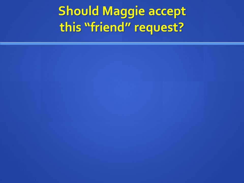 "Should Maggie accept this ""friend"" request?"