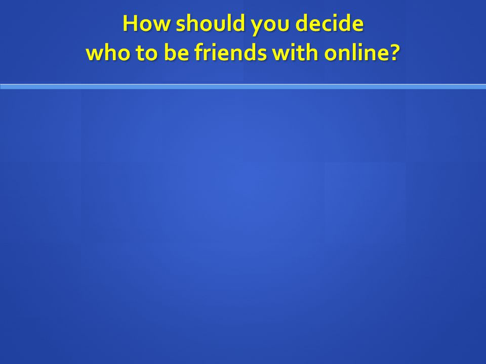 How should you decide who to be friends with online?